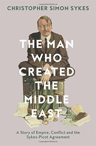 The Man Who Created the Middle East: A Story of Empire, Conflict and the Sykes-Picot Agreement
