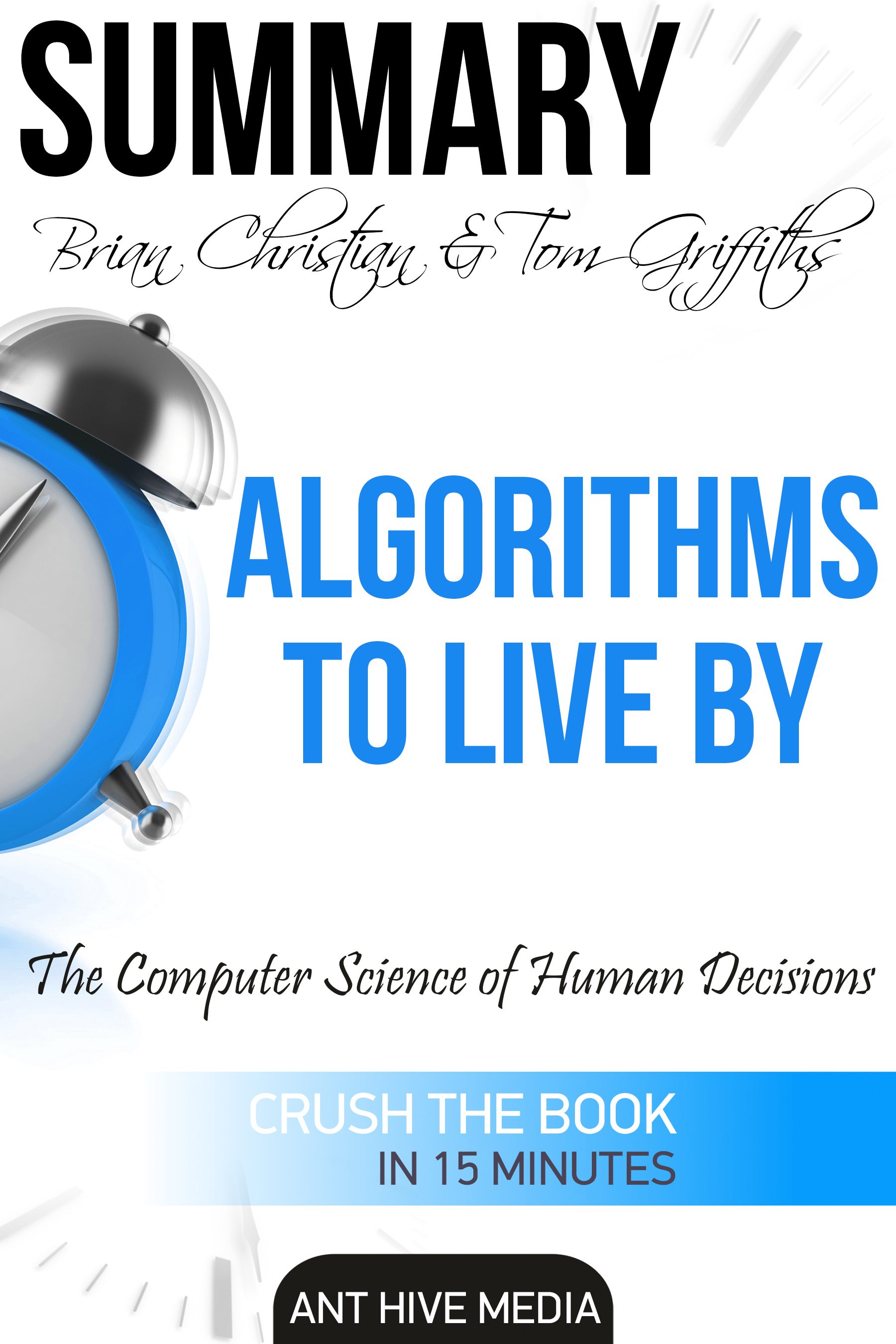 Brian Christian & Tom Griffiths' Algorithms to Live By: The Computer Science of Human Decisions | Summary
