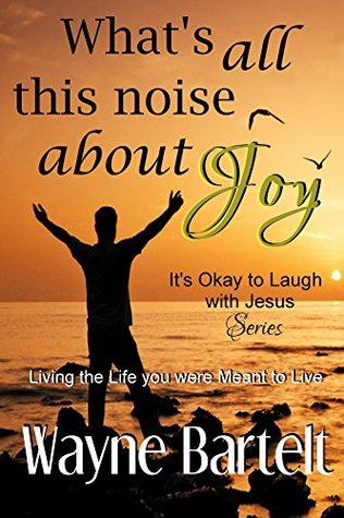 What's All This Noise About Joy: Living the life You Were Meant to Live (It's Okay to Laugh with Jesus Book 2)