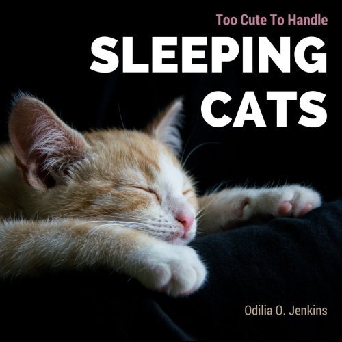 Too Cute To Handle. Sleeping Cats: A Heart-warming Photo Book for Cat Lovers, with Beautiful Quotes & Adorable Pictures of Feline Friends, Cats and Kittens. All in Sweet & Funny Sleepy Postures!