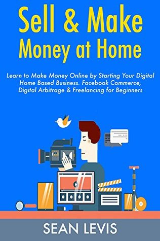 Sell & Make Money at Home: Learn to Make Money Online by Starting Your Digital Home Based Business. Facebook Commerce, Digital Arbitrage & Freelancing for Beginners (3 Books)