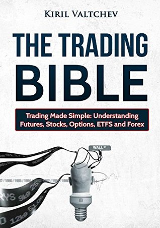 The Trading Bible: Trading Made Simple: Understanding Futures, Stocks, Options, ETFS and Forex