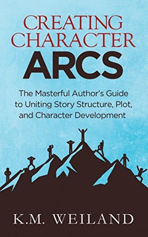 Creating Character Arcs: The Masterful Authors Guide to Uniting Story Structure, Plot, and Character Development (Helping Writers Become Authors Book 7)