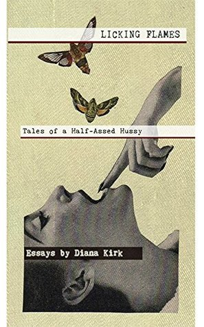 Licking Flames: Tales of a Half-Assed Hussy by Diana Kirk