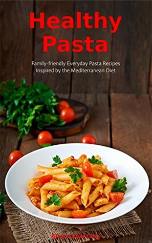 Pasta Cookbook: Family-Friendly Everyday Pasta Recipes Inspired by The Mediterranean Diet Vol 2: Dump Dinners and One-Pot Meals (Quick and Easy Pasta Cookbooks)