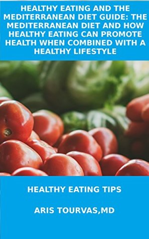 HEALTHY EATING AND THE MEDITERRANEAN DIET GUIDE: THE MEDITERRANEAN DIET AND HOW HEALTHY EATING CAN PROMOTE HEALTH WHEN COMBINED WITH A HEALTHY LIFESTYLE: HEALTHY EATING TIPS