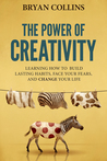The Power of Creativity:  Learning How to Build Lasting Habits, Face Your Fears and Change Your Life (The Power of Creativity, #1)