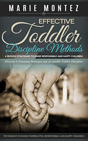 Effective Toddler Discipline Methods: 6 Proven Strategies to Raise Responsible and Happy Children: Discover 6 Parenting Strategies and Acceptable Toddler ... Cooperative, Responsible and Happy Children