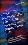 Office Assholes: Use FBI Profiler Techniques to Protect Your Job: A Simple User Guide to Predict Behavior and Protect Yourself at Work