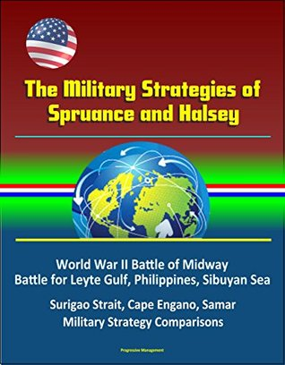 The Military Strategies of Spruance and Halsey - World War II Battle of Midway, Battle for Leyte Gulf, Philippines, Sibuyan Sea, Surigao Strait, Cape Engano, Samar, Military Strategy Comparisons