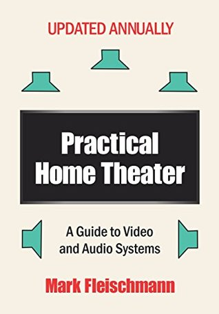 Practical Home Theater: A Guide to Video and Audio Systems (2017 Edition)