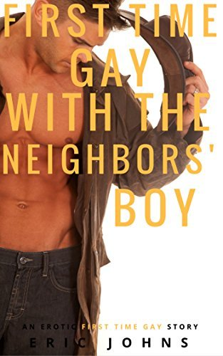 First Time Gay with the Neighbor's Boy: An Erotic First Time Gay Story