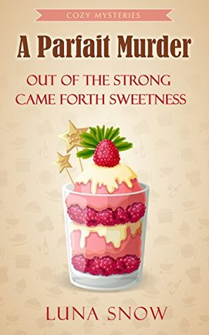 A Parfait Murder: Out of the Strong Came Forth Sweetness (Murder and Cake #4)