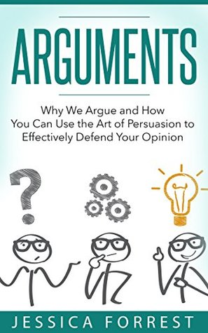 Arguments: Why We Argue and How You Can Use the Art of Persuasion to Effectively Defend Your Opinion (Debating, Logic, Persuasion Book 1)