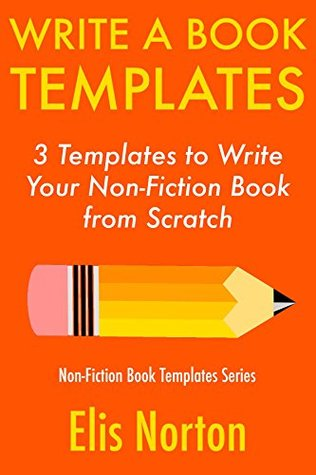 Write a Book Templates: 3 Templates to Write Your Non-Fiction Book from Scratch (Non-Fiction Template Series 4)