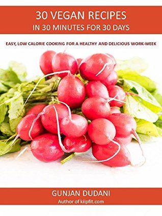 30 VEGAN RECIPES IN 30 MINUTES FOR 30 DAYS: EASY, LOW CALORIE COOKING FOR A HEALTHY AND DELICIOUS WORK-WEEK
