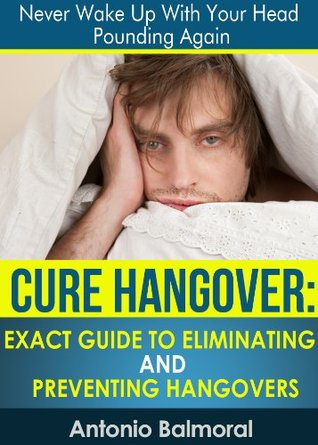 Cure Hangover: Exact Guide to Eliminating and Preventing Hangover