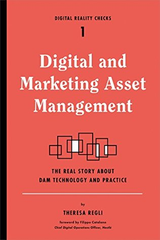 Digital and Marketing Asset Management: The Real Story about DAM Technology and Practices (Digital Reality Checks Book 1)