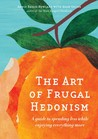 The Art of Frugal Hedonism: A Guide to Spending Less While Enjoying Everything More by Annie Raser-Rowland