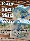 Pure and Mild Soap; Natural and Nature Identical Cold Process... by Lisa A. Daniels