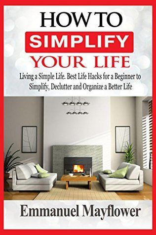 How to Simplify Your Life: Living a Simple Life. Best Life Hacks for a Beginner to Simplify, Declutter and Organize a Better Life
