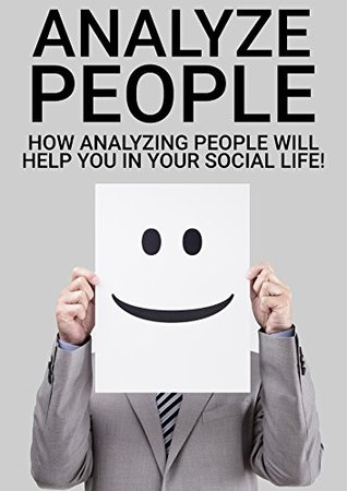 Analyze People in 60 Seconds! A step by step guide how to improve you Social Life with Analyzing People!