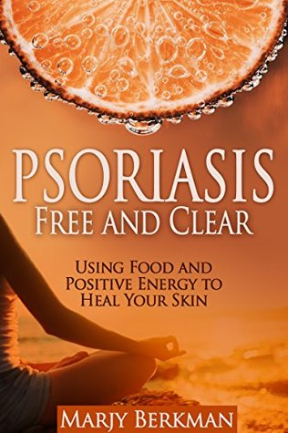 Psoriasis Free and Clear: Using Food and Positive Energy to Heal Your Skin