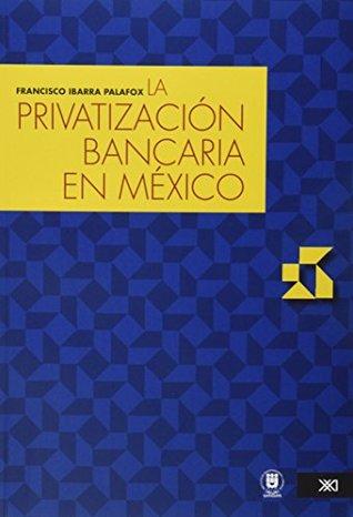 La privatizacion bancaria en Mexico