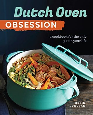 Dutch Oven Obsession: A Cookbook for the Only Pot In Your Life