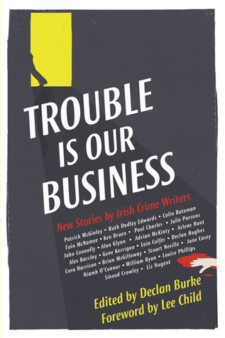 Trouble Is Our Business: New Stories by Irish Crime Writers
