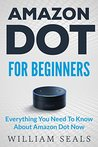 Amazon Dot: Amazon Dot For Beginners - Everything You Need To Know About Amazon Dot Now (Amazon Dot User Guide, Amazon Dot Echo)