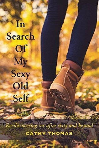 In Search Of My Sexy Old Self: Re-discovering sex after sixty and beyond