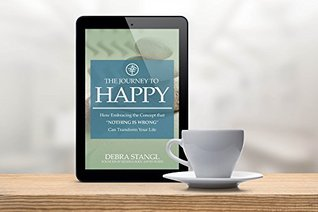 """The Journey To Happy: How Embracing the Concept that """"Nothing is Wrong"""" Can Transform Your Life"""