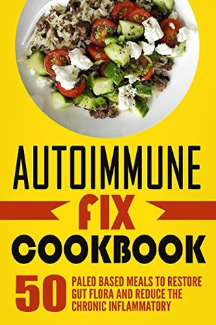 Autoimmune Fix Cookbook: 50 Paleo Based Meals To Restore Gut Flora And Reduce The Chronic Inflammatory
