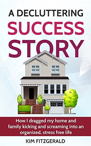 A Decluttering Success Story: How I Dragged My Home and Family Kicking and Screaming Into an Organized, Stress Free Life (A Better Life Series Book 1)