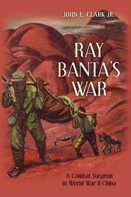 Ray Banta's War: A Combat Surgeon in World War II China
