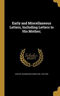 Early And Miscellaneous Letters Of J W Goethe Including To His Mother With Notes A Short Biography By Johann Wolfgang Von