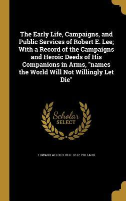The Early Life, Campaigns, and Public Services of Robert E. Lee; With a Record of the Campaigns and Heroic Deeds of His Companions in Arms, Names the World Will Not Willingly Let Die