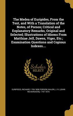 The Medea of Euripides, from the Text, and with a Translation of the Notes, of Porson; Critical and Explanatory Remarks, Original and Selected; Illustrations of Idioms from Matthiae Jelf, Dawes, Viger, Etc.; Examination Questions and Copious Indexes....