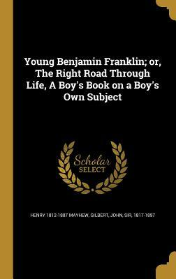 Young Benjamin Franklin; Or, the Right Road Through Life, a Boy's Book on a Boy's Own Subject