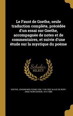 Le Faust de Goethe, Seule Traduction Complete, Precedee D'Un Essai Sur Goethe, Accompagnee de Notes Et de Commentaires, Et Suivie D'Une Etude Sur La Mystique Du Poeme