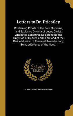 Letters to Dr. Priestley: Containing Proofs of the Sole, Supreme, and Exclusive Divinity of Jesus Christ, Whom the Scriptures Declare to Be the Only God of Heaven and Earth; And of the Divine Mission of Emanuel Swendenborg, Being a Defence of the New...