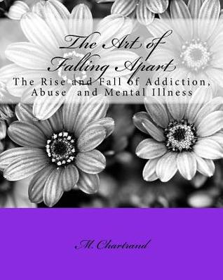 The Art of Falling Apart: The Rise and Fall of Addiction, Abuse and Mental Illness