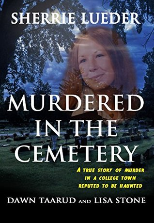 Murdered In The Cemetery: A True Story Of Murder In A College Town Reputed To Be Haunted