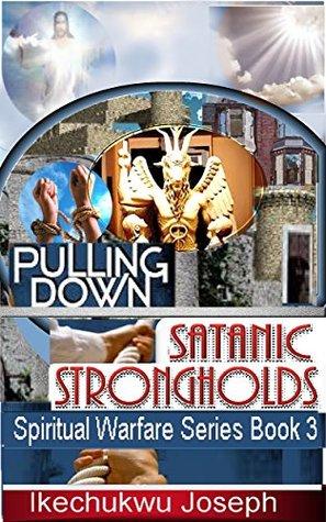 Pulling Down Satanic Strongholds (Spiritual Warfare Series Book 3)