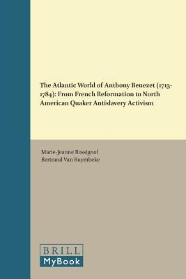 The Atlantic World of Anthony Benezet (1713-1784): From French Reformation to North American Quaker Antislavery Activism