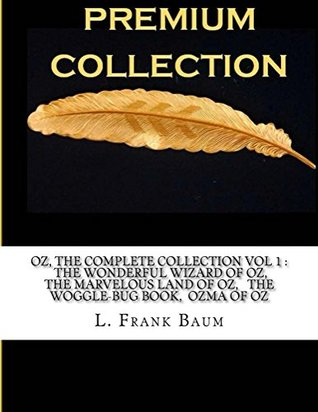 OZ, THE COMPLETE COLLECTION VOL 1 : THE WONDERFUL WIZARD OF OZ, THE MARVELOUS LAND OF OZ, THE WOGGLE-BUG BOOK, OZMA OF OZ