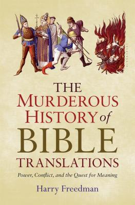 The Murderous History of Bible Translations: Power, Conflict, and the Quest for Meaning