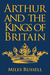Arthur and the Kings of Britain by Miles Russell