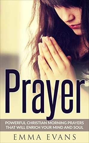 Prayer: Powerful Christian Morning Prayers that will Enrich Your Mind and Soul